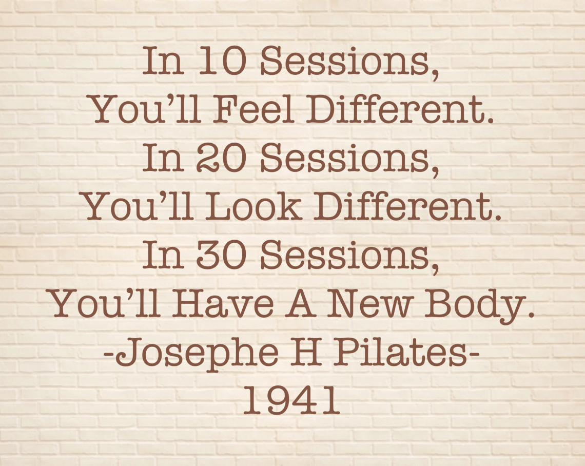 Josephe Pilates quote (1941): In 10 sessions, you'll feel different.  In 20 sessions, you'll look different.  And in 30 sessions, you'll have a new body.